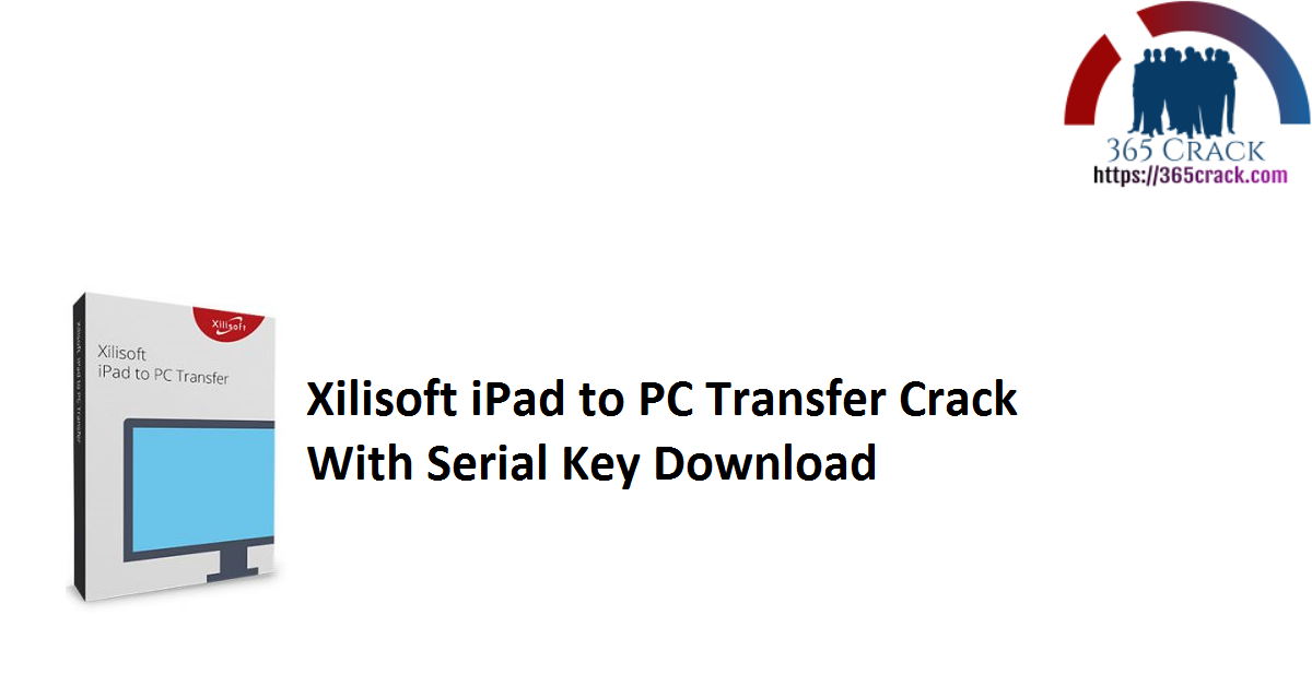 Xilisoft iPad to PC Transfer Crack With Serial Key Download